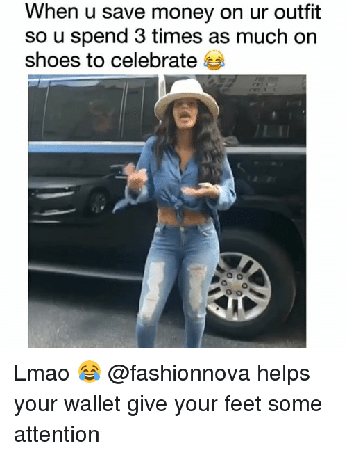 Funny, Lmao, and Money: When u save money on ur outfit  so u spend 3 times as much on  shoes to celebrate Lmao 😂 @fashionnova helps your wallet give your feet some attention