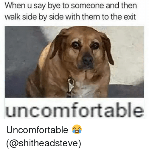 Memes, 🤖, and Them: When u say bye to someone and then  walk side by side with them to the exit  uncomfortable Uncomfortable 😂 (@shitheadsteve)