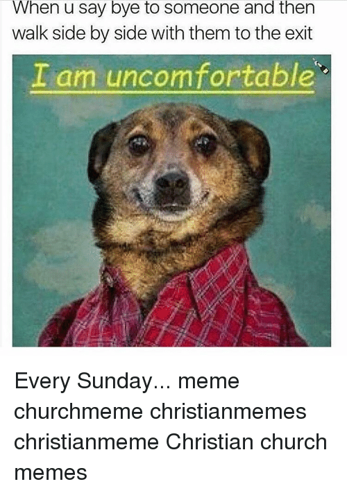 Sunday Meme: When u Say bye to Someone and then  walk side by side with them to the exit  I am uncomfortable Every Sunday... meme churchmeme christianmemes christianmeme Christian church memes
