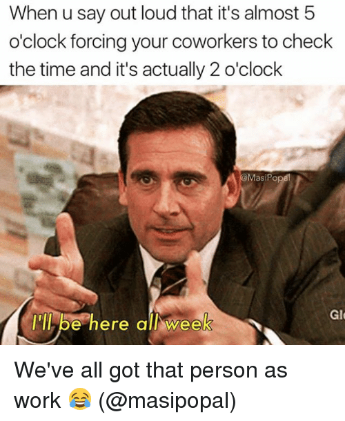 Memes, Work, and Time: When u say out loud that it's almost 5  o'clock forcing your coworkers to check  the time and it's actually 2 o'clock  MasiPo  Glt  be here all week  e here allwee We've all got that person as work 😂 (@masipopal)