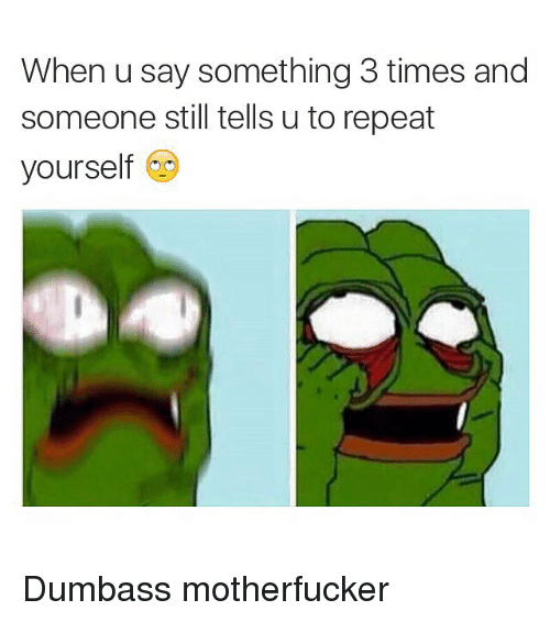 Repeating Yourself: When u say something 3 times and  someone still tells u to repeat  yourself Dumbass motherfucker