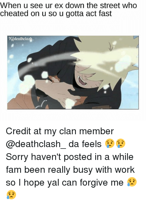 cheated: When u see ur ex down the street who  cheated on u so u gotta act fast  19ldeauh clash Credit at my clan member @deathclash_ da feels 😢😢 Sorry haven't posted in a while fam been really busy with work so I hope yal can forgive me 😥😥