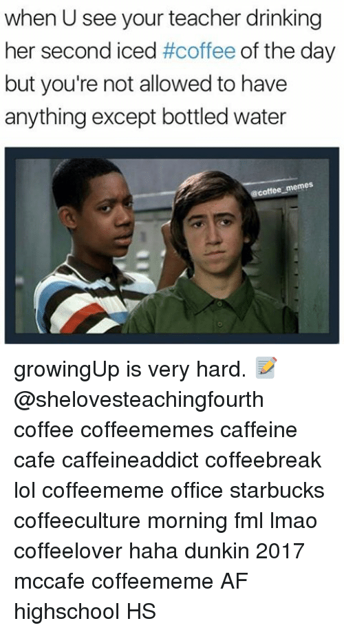 Coffee Meme: when U see your teacher drinking  her second iced  #coffee  of the day  but you're not allowed to have  anything except bottled water  @coffee memes growingUp is very hard. 📝 @shelovesteachingfourth coffee coffeememes caffeine cafe caffeineaddict coffeebreak lol coffeememe office starbucks coffeeculture morning fml lmao coffeelover haha dunkin 2017 mccafe coffeememe AF highschool HS