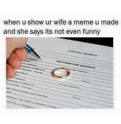 Funny, Meme, and Divorce: when u show ur wife a meme u made  and she says its not even funny  BRA  NCH  PETITION FOR DIVORCE