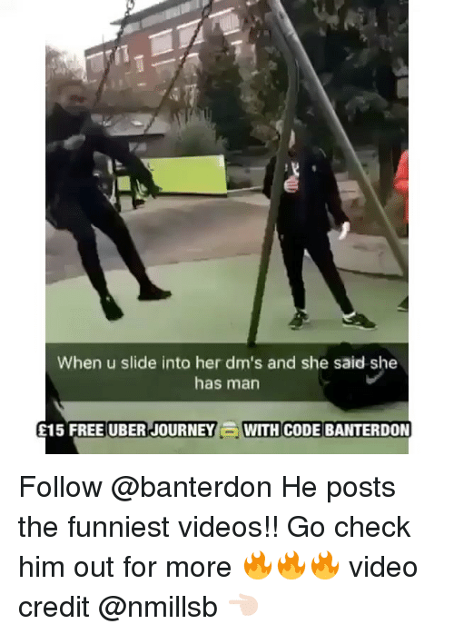 Memes, 🤖, and Journeys: When u slide into her dm's and she said she  has man  FREE UBER JOURNEY WITH CODE BANTERDON  E15 Follow @banterdon He posts the funniest videos!! Go check him out for more 🔥🔥🔥 video credit @nmillsb 👈🏻