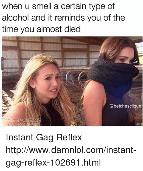 damnlol: when u smell a certain type of  alcohol and it reminds you of the  time you almost died  @betchesclique  BACHE  MONDA 37a Instant Gag Reflex http://www.damnlol.com/instant-gag-reflex-102691.html