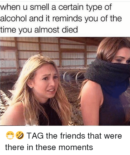 Friends, Memes, and Smell: when u smell a certain type of  alcohol and it reminds you of the  time you almost died 😷🤣 TAG the friends that were there in these moments