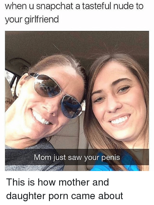 Memes, Saw, and Snapchat: when u snapchat a tasteful nude to  your girlfriend  Mom just saw your penis This is how mother and daughter porn came about