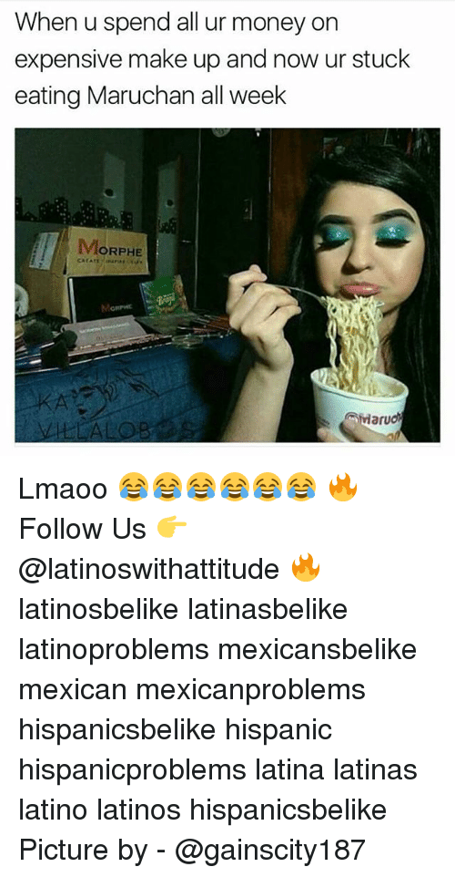 Morphe: When u spend all ur money on  expensive make up and now ur stuck  eating Maruchan all week  MORPHE Lmaoo 😂😂😂😂😂😂 🔥 Follow Us 👉 @latinoswithattitude 🔥 latinosbelike latinasbelike latinoproblems mexicansbelike mexican mexicanproblems hispanicsbelike hispanic hispanicproblems latina latinas latino latinos hispanicsbelike Picture by - @gainscity187