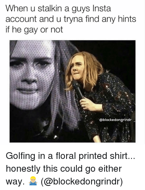 Golfing: When u stalkin a guys Insta  account and u tryna find any hints  if he gay or not  @blockedongrindr Golfing in a floral printed shirt... honestly this could go either way. 🤷🏼♂️ (@blockedongrindr)