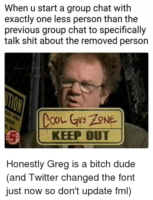 Bitch, Dude, and Fml: When u start a group chat with  exactly one less person than the  previous group chat to specifically  talk shit about the removed person  KEEP OUT Honestly Greg is a bitch dude (and Twitter changed the font just now so don't update fml)