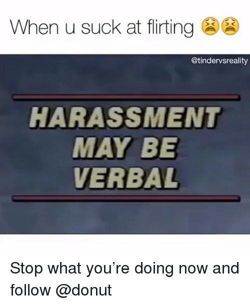 Trendy, May, and You: When u suck at flirting  @tindervsreality  HARASSMENT  MAY BE  VERBAL Stop what you're doing now and follow @donut