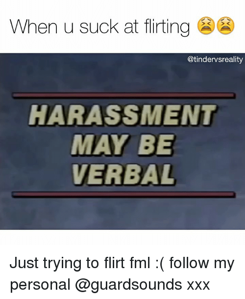trying to flirt: When u suck at flirting  @tindervsreality  HARASSMENT  MAY BE  VERBAL Just trying to flirt fml :( follow my personal @guardsounds xxx