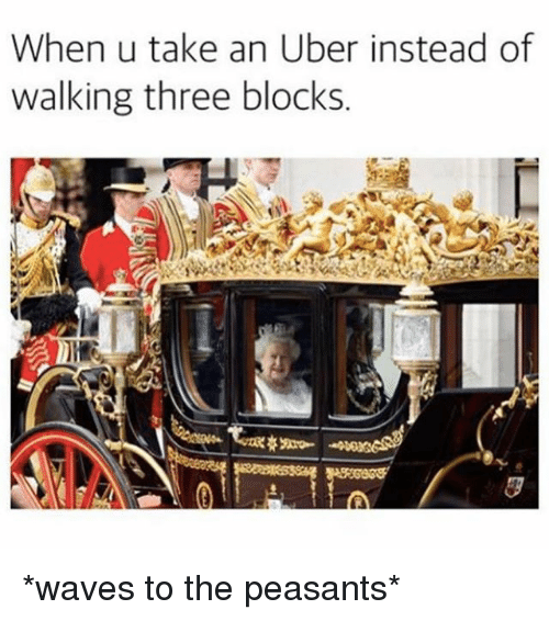 Uber, Waves, and Girl Memes: When u take an Uber instead of  walking three blocks. *waves to the peasants*