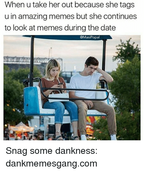 Memes, Date, and Amazing: When u take her out because she tags  u in amazing memes but she continues  to look at memes during the date  @MasiPopal Snag some dankness: dankmemesgang.com