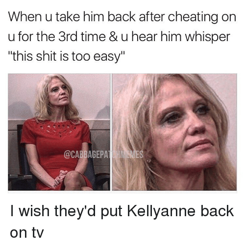 """Cheating, Memes, and 🤖: When u take him back after cheating on  u for the 3rd time & u hear him whisper  """"this shit is too easy""""  @CABBAGEPA  HM SNES I wish they'd put Kellyanne back on tv"""