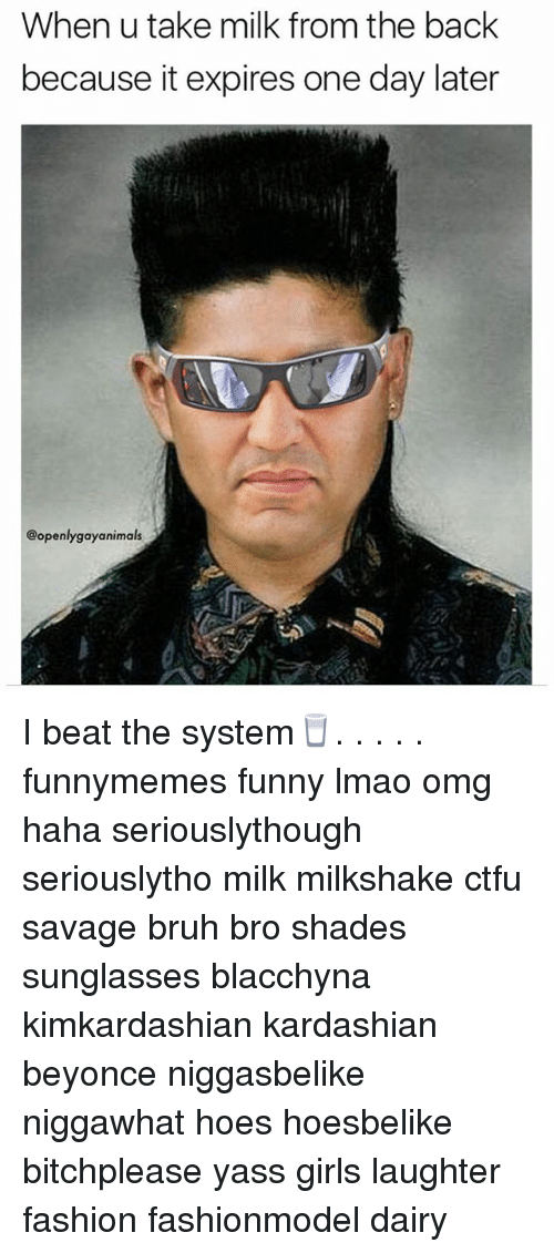 Beyonce, Bruh, and Ctfu: When u take milk from the back  because it expires one day later  @openlygayanimals I beat the system🥛. . . . . funnymemes funny lmao omg haha seriouslythough seriouslytho milk milkshake ctfu savage bruh bro shades sunglasses blacchyna kimkardashian kardashian beyonce niggasbelike niggawhat hoes hoesbelike bitchplease yass girls laughter fashion fashionmodel dairy