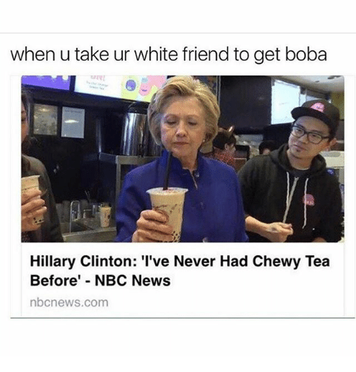 Hillary Clinton, Memes, and News: when u take ur white friend to get boba  Hillary Clinton: 'I've Never Had Chewy Tea  Before' NBC News  nbcnews.com