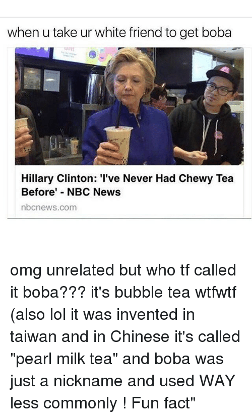 "Hillary Clinton, Lol, and Memes: when u take ur white friend to get boba  Hillary Clinton: 'I've Never Had Chewy Tea  Before' NBC News  nbcnews.com omg unrelated but who tf called it boba??? it's bubble tea wtfwtf (also lol it was invented in taiwan and in Chinese it's called ""pearl milk tea"" and boba was just a nickname and used WAY less commonly ! Fun fact"""