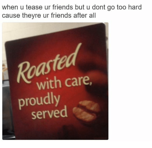 Friends, Dank Memes, and All: when u tease ur friends but u dont go too hard  cause theyre ur friends after all  with care,  proudly  served