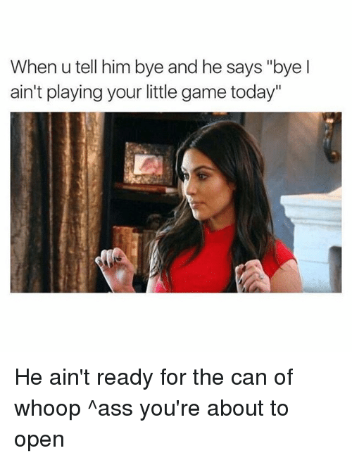 """Whoop Ass: When u tell him bye and he says """"bye l  ain't playing your little game today"""" He ain't ready for the can of whoop ^ass you're about to open"""