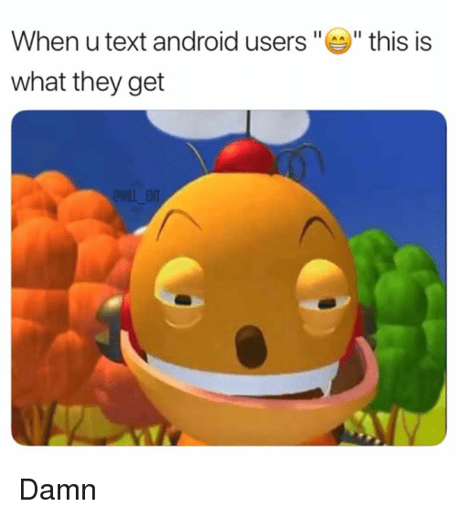 "Android, Memes, and Text: When u text android users ""  "" this is  what they get  OWILL ENT Damn"