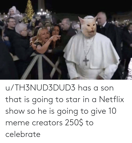 Meme Creators: When u/TH3NUD3DUD3  offers 250$ to make memes  You son  of a boch. Pm in. u/TH3NUD3DUD3 has a son that is going to star in a Netflix show so he is going to give 10 meme creators 250$ to celebrate