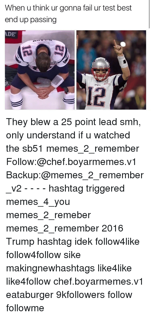 Trigger Meme: When u think ur gonna failur test best  end up passing  DE They blew a 25 point lead smh, only understand if u watched the sb51 memes_2_remember Follow:@chef.boyarmemes.v1 Backup:@memes_2_remember_v2 - - - - hashtag triggered memes_4_you memes_2_remeber memes_2_remember 2016 Trump hashtag idek follow4like follow4follow sike makingnewhashtags like4like like4follow chef.boyarmemes.v1 eataburger 9kfollowers follow followme