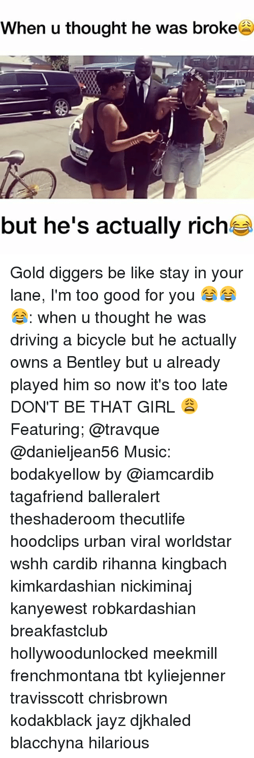 gold diggers: When u thought he was broke  but he's actually riche Gold diggers be like stay in your lane, I'm too good for you 😂😂😂: when u thought he was driving a bicycle but he actually owns a Bentley but u already played him so now it's too late DON'T BE THAT GIRL 😩 Featuring; @travque @danieljean56 Music: bodakyellow by @iamcardib tagafriend balleralert theshaderoom thecutlife hoodclips urban viral worldstar wshh cardib rihanna kingbach kimkardashian nickiminaj kanyewest robkardashian breakfastclub hollywoodunlocked meekmill frenchmontana tbt kyliejenner travisscott chrisbrown kodakblack jayz djkhaled blacchyna hilarious