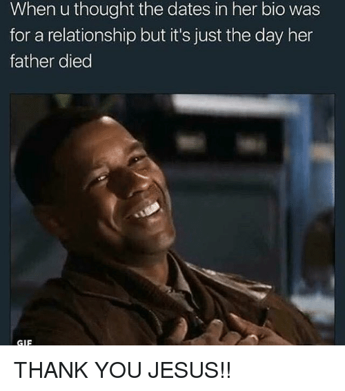 Gif, Jesus, and Memes: When u thought the dates in her bio was  for a relationship but it's just the day her  father died  GIF THANK YOU JESUS!!