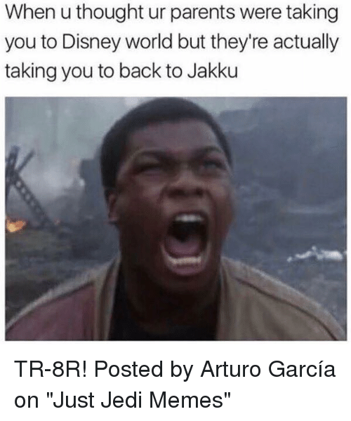 "Disney, Disney World, and Jakku: When u thought ur parents were taking  you to Disney world but they're actually  taking you to back to Jakku TR-8R!  Posted by Arturo García on ""Just Jedi Memes"""