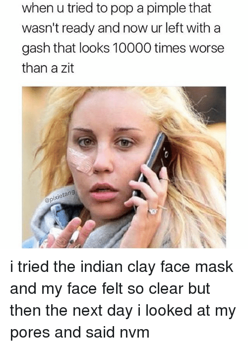 Ironic, Pop, and Indian: when u tried to pop a pimple that  wasn't ready and now ur left with a  gash that looks 10000 times worse  than a zit  ixietang  @pi i tried the indian clay face mask and my face felt so clear but then the next day i looked at my pores and said nvm