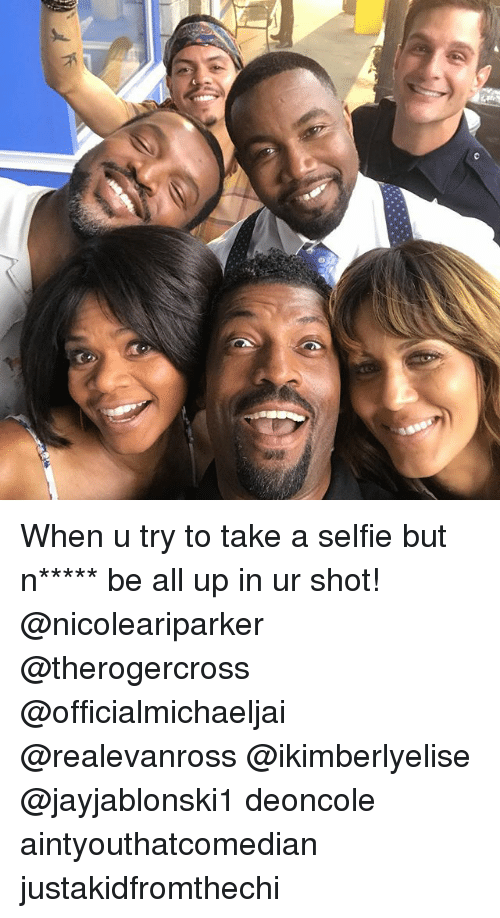 Memes, Selfie, and 🤖: When u try to take a selfie but n***** be all up in ur shot! @nicoleariparker @therogercross @officialmichaeljai @realevanross @ikimberlyelise @jayjablonski1 deoncole aintyouthatcomedian justakidfromthechi