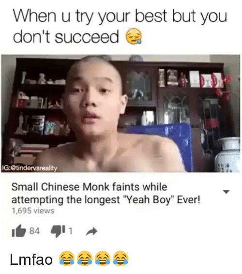 "Funny, Yeah, and Best: When u try your best but you  don't succeed  1 조-  IG:@tindervsreality  Small Chinese Monk faints while  attempting the longest ""Yeah Boy"" Ever!  1,695 views Lmfao 😂😂😂😂"