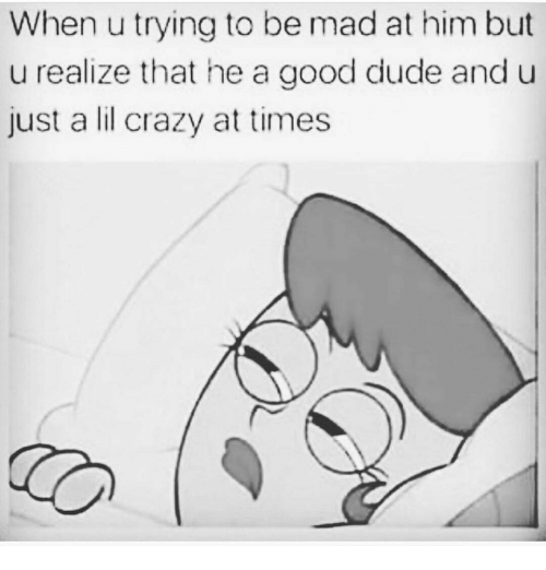 Crazy, Dude, and Memes: When u trying to be mad at him but  u realize that he a good dude and u  just a lil crazy at times