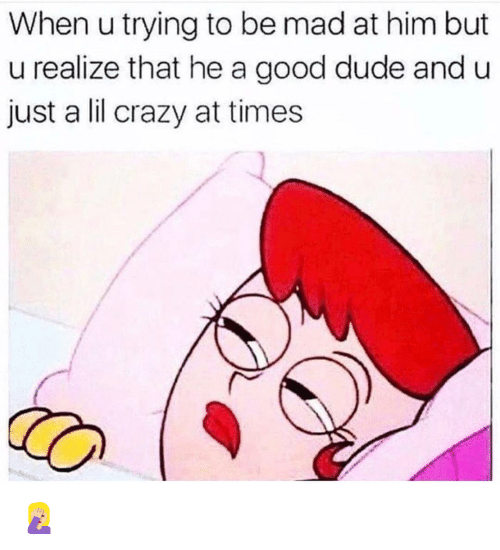 Crazy, Dude, and Funny: When u trying to be mad at him but  u realize that he a good dude and u  just a lil crazy at times 🤦🏼♀️