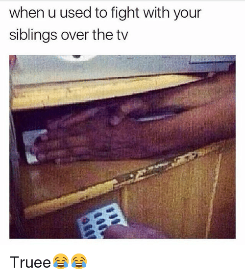 Siblings: when u used to fight with your  siblings over the tv Truee😂😂
