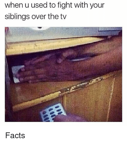 Siblings: when u used to fight with your  siblings over the tv Facts