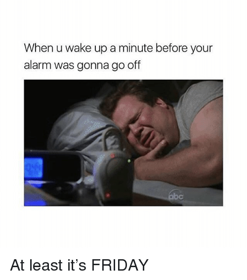 Friday, Memes, and Alarm: When u wake up a minute before your  alarm was gonna go off At least it's FRIDAY