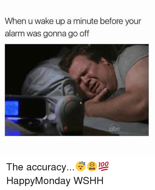 Memes, Wshh, and Alarm: When u wake up a minute before your  alarm was gonna go off The accuracy...😴😩💯 HappyMonday WSHH