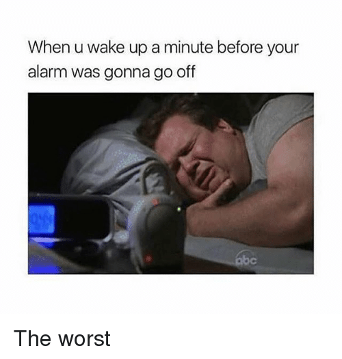 Memes, The Worst, and Alarm: When u wake up a minute before your  alarm was gonna go off The worst