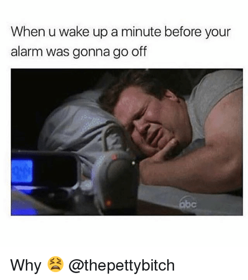 Abc, Memes, and Alarm: When u wake up a minute before your  alarm was gonna go off  abc Why 😫 @thepettybitch