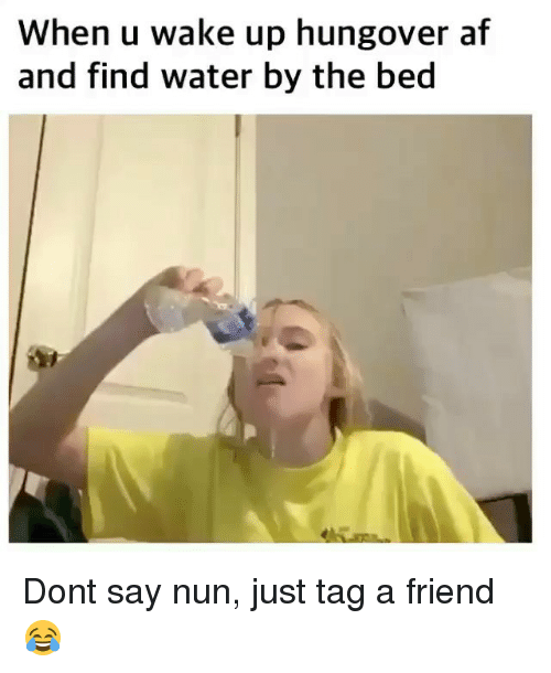 Af, Funny, and Water: When u wake up hungover af  and find water by the bed Dont say nun, just tag a friend 😂