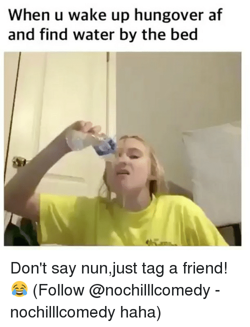 Af, Memes, and Water: When u wake up hungover af  and find water by the bed Don't say nun,just tag a friend!😂 (Follow @nochilllcomedy - nochilllcomedy haha)