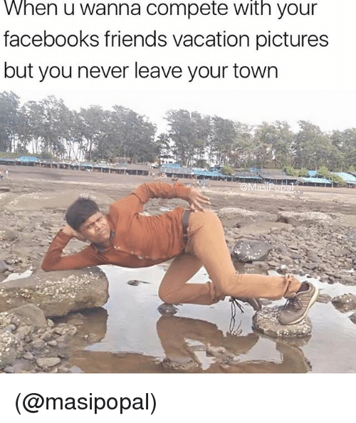 Friends, Pictures, and Vacation: When u wanna compete with your  facebooks friends vacation pictures  but you never leave your town (@masipopal)