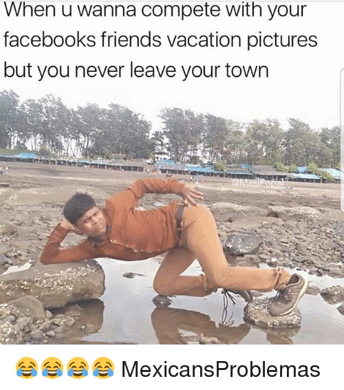 Friends, Memes, and Pictures: When u wanna compete with your  facebooks friends vacation pictures  but you never leave your town 😂😂😂😂 MexicansProblemas