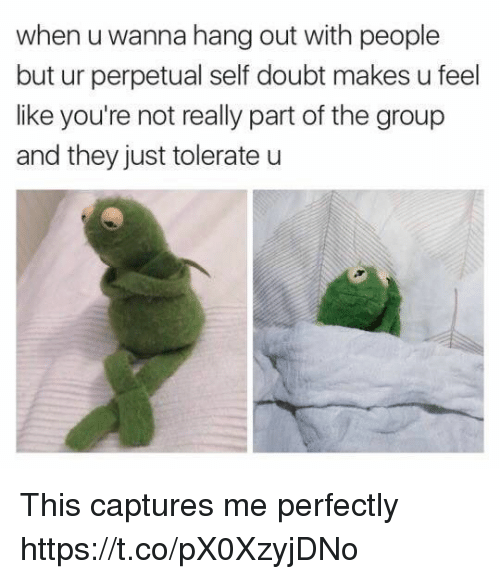Funny, Doubt, and Group: when u wanna hang out with people  but ur perpetual self doubt makes u feel  like you're not really part of the group  and they just tolerate u This captures me perfectly https://t.co/pX0XzyjDNo