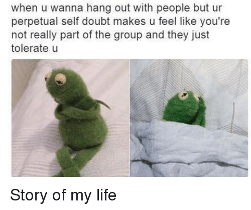 Dank Memes, Doubt, and Story of My Life: when u wanna hang out with people but ur  perpetual self doubt makes u feel like you're  not really part of the group and they just  tolerate u Story of my life