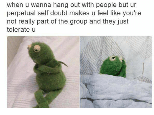 Dank Memes: when u wanna hang out with people but ur  perpetual self doubt makes u feel like you're  not really part of the group and they just  tolerate u