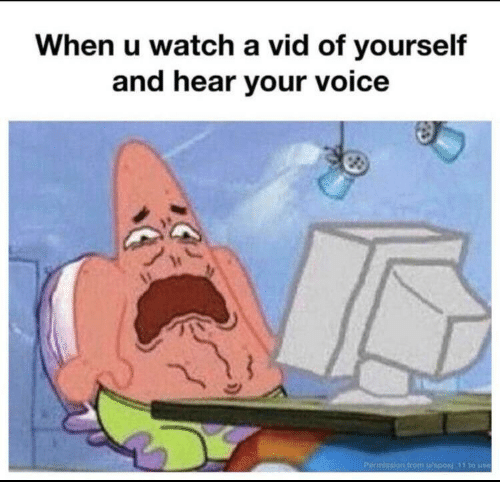 vid: When u watch a vid of yourself  and hear your voice  Permission from u/sposi 11 to use